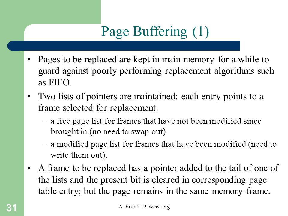 Page Buffering (1) Pages to be replaced are kept in main memory for a while to guard against poorly performing replacement algorithms such as FIFO.