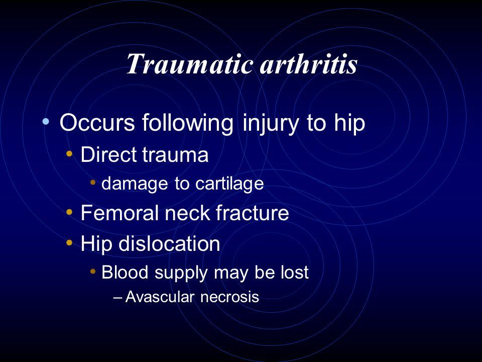 Traumatic arthritis Occurs following injury to hip Direct trauma