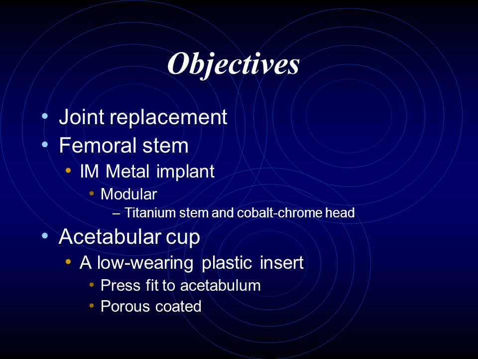 Objectives Joint replacement Femoral stem Acetabular cup