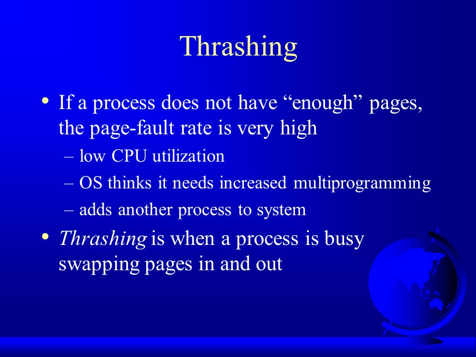 Thrashing If a process does not have enough pages, the page-fault rate is very high. low CPU utilization.