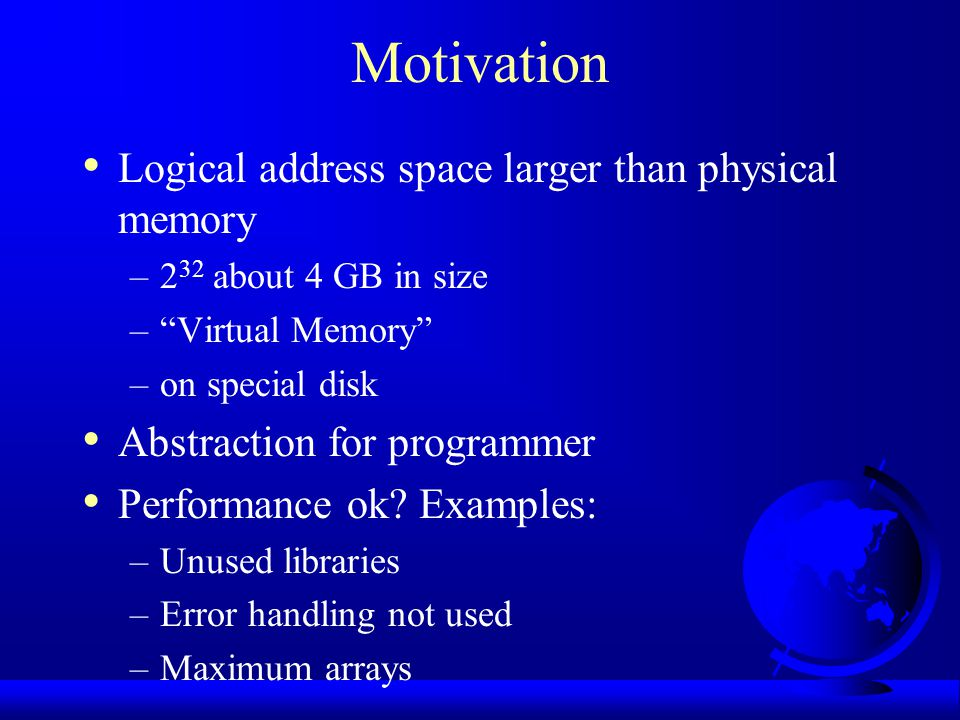 Motivation Logical address space larger than physical memory