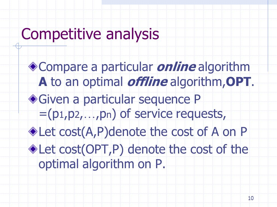 Competitive analysis Compare a particular online algorithm A to an optimal offline algorithm,OPT.