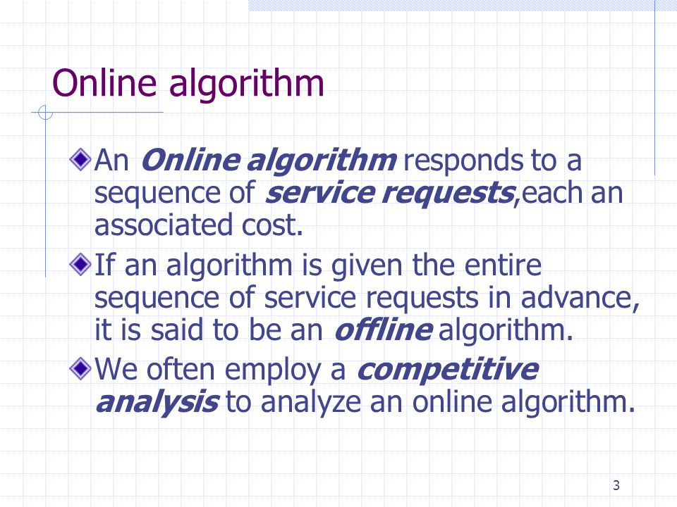 Online algorithm An Online algorithm responds to a sequence of service requests,each an associated cost.