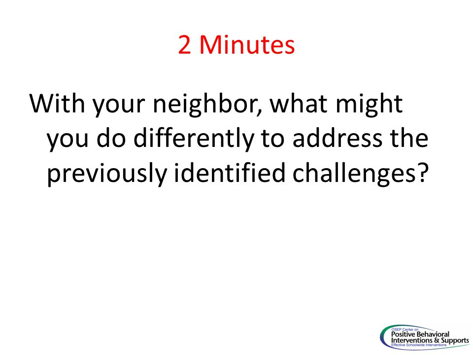 2 Minutes With your neighbor, what might you do differently to address the previously identified challenges