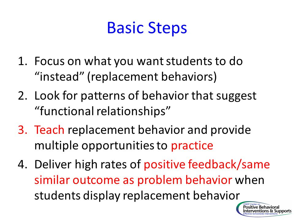 Basic Steps Focus on what you want students to do instead (replacement behaviors)