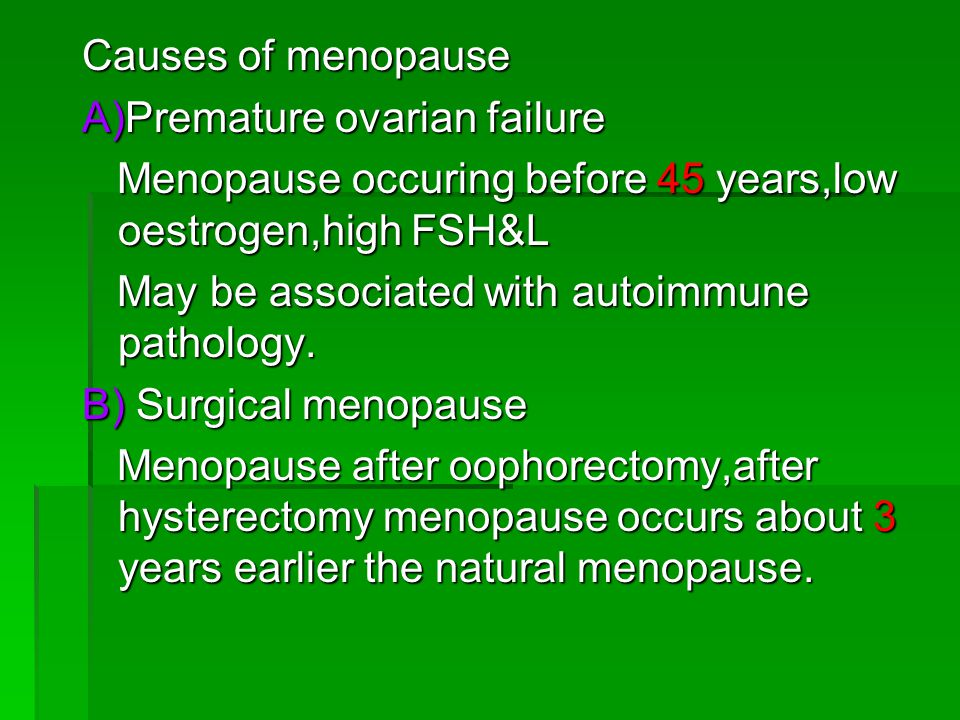 Causes of menopause A)Premature ovarian failure. Menopause occuring before 45 years,low oestrogen,high FSH&L.