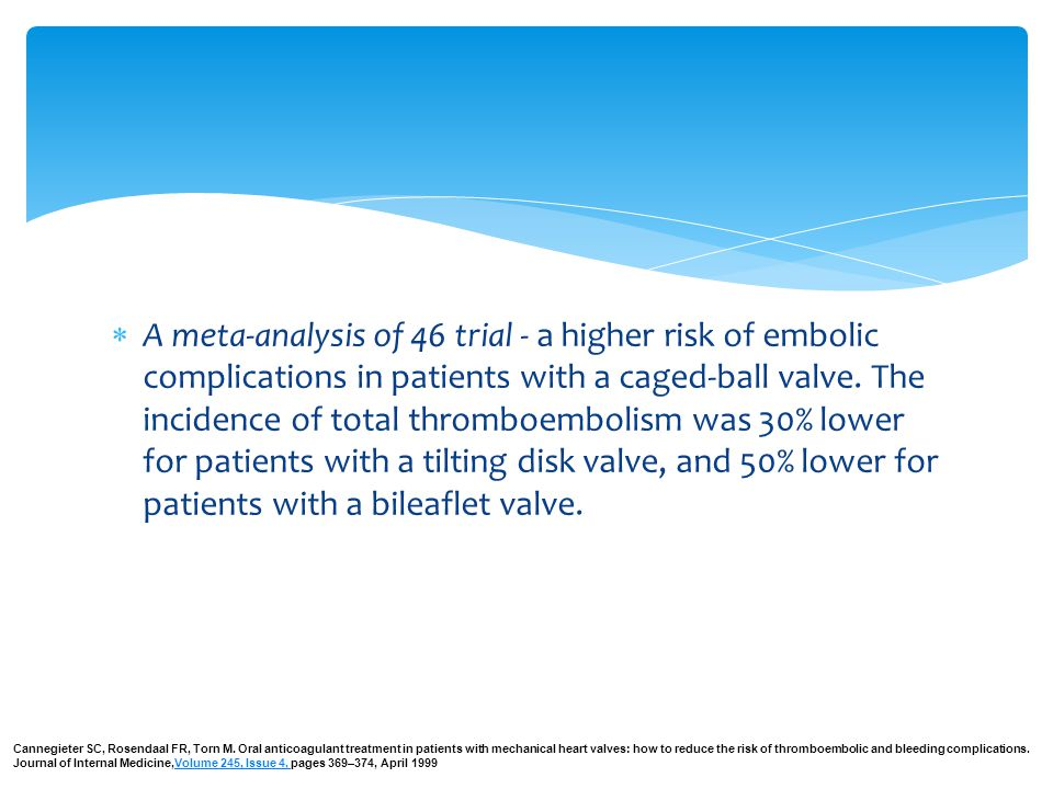 A meta-analysis of 46 trial - a higher risk of embolic complications in patients with a caged-ball valve. The incidence of total thromboembolism was 30% lower for patients with a tilting disk valve, and 50% lower for patients with a bileaflet valve.