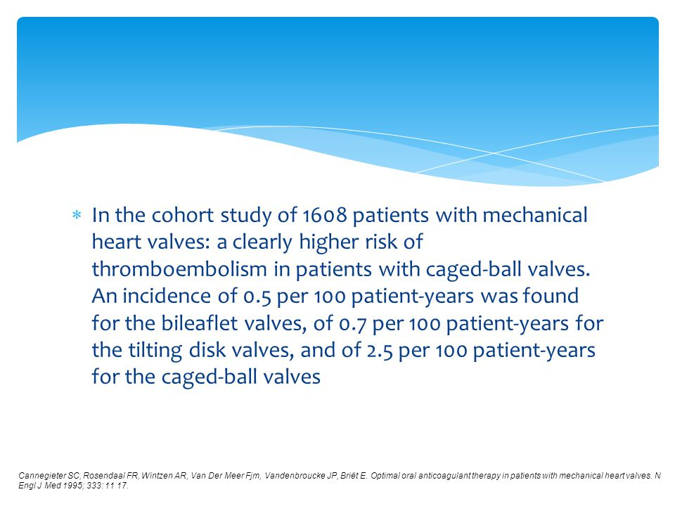 In the cohort study of 1608 patients with mechanical heart valves: a clearly higher risk of thromboembolism in patients with caged-ball valves. An incidence of 0.5 per 100 patient-years was found for the bileaflet valves, of 0.7 per 100 patient-years for the tilting disk valves, and of 2.5 per 100 patient-years for the caged-ball valves