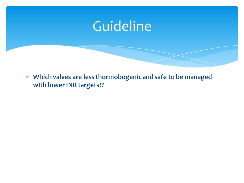Guideline Which valves are less thormobogenic and safe to be managed with lower INR targets