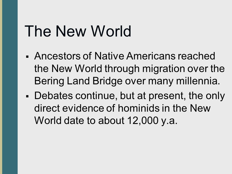 The New World Ancestors of Native Americans reached the New World through migration over the Bering Land Bridge over many millennia.