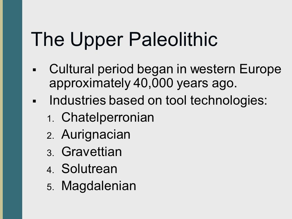 The Upper Paleolithic Cultural period began in western Europe approximately 40,000 years ago. Industries based on tool technologies: