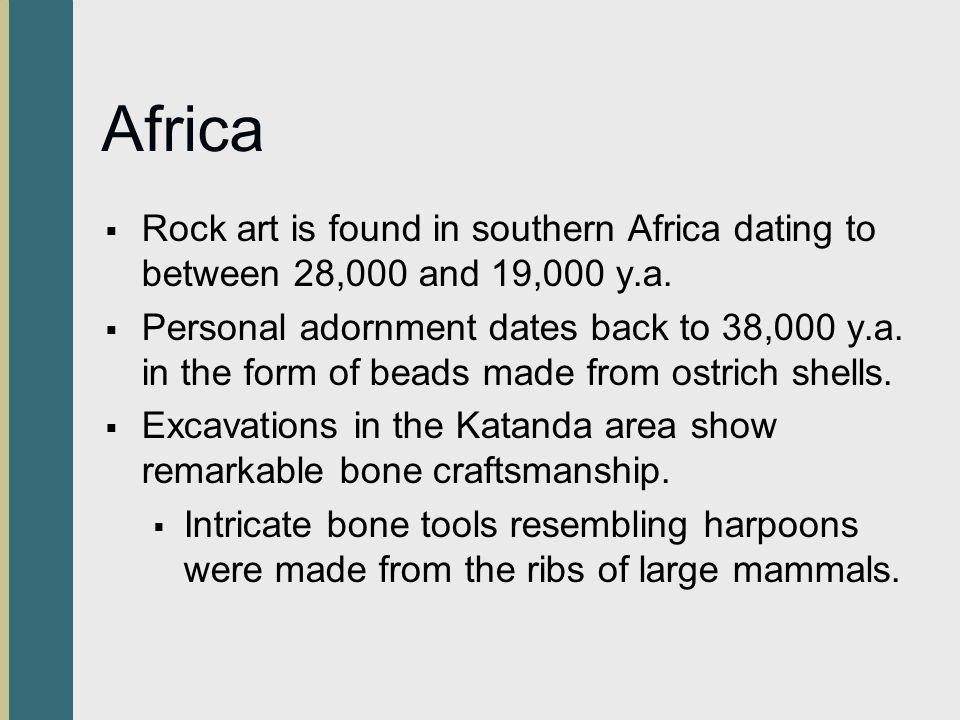 Africa Rock art is found in southern Africa dating to between 28,000 and 19,000 y.a.
