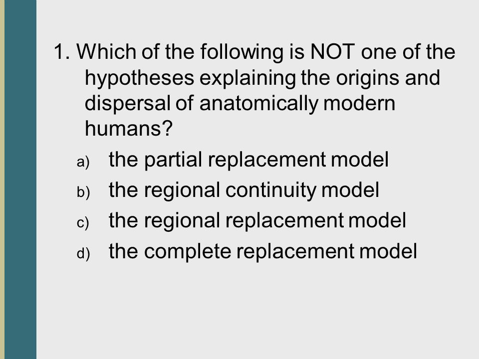 1. Which of the following is NOT one of the hypotheses explaining the origins and dispersal of anatomically modern humans