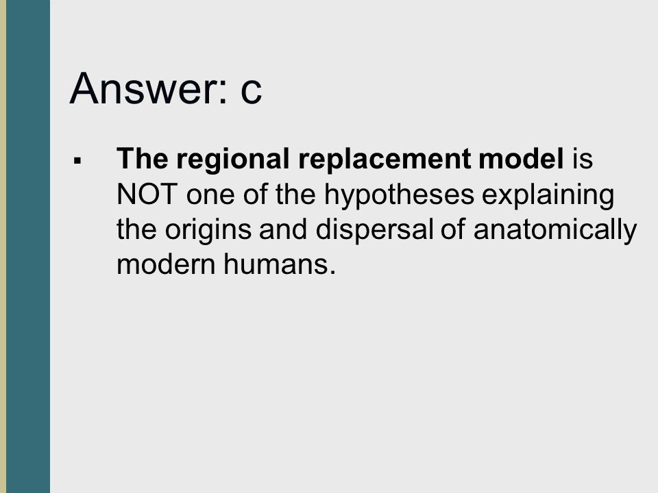 Answer: c The regional replacement model is NOT one of the hypotheses explaining the origins and dispersal of anatomically modern humans.
