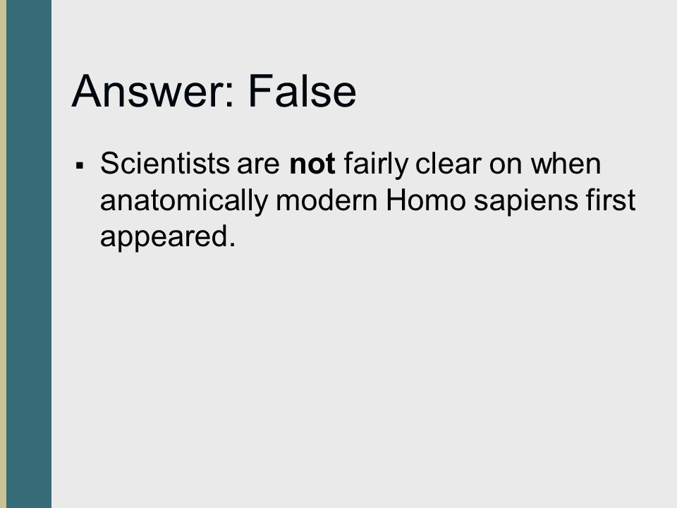 Answer: False Scientists are not fairly clear on when anatomically modern Homo sapiens first appeared.