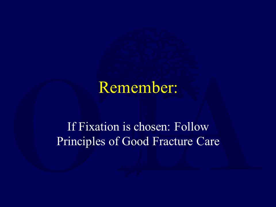 If Fixation is chosen: Follow Principles of Good Fracture Care