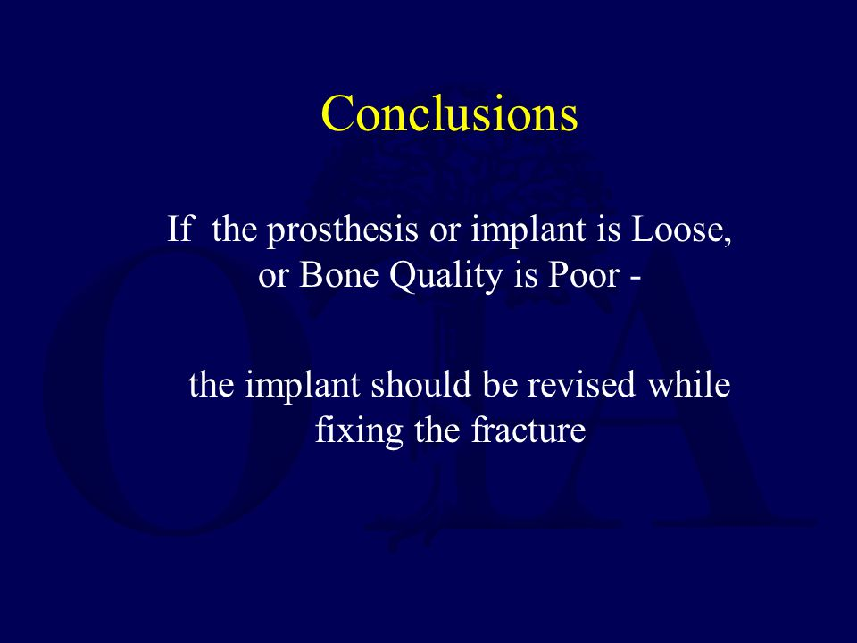 Conclusions If the prosthesis or implant is Loose, or Bone Quality is Poor - the implant should be revised while fixing the fracture.