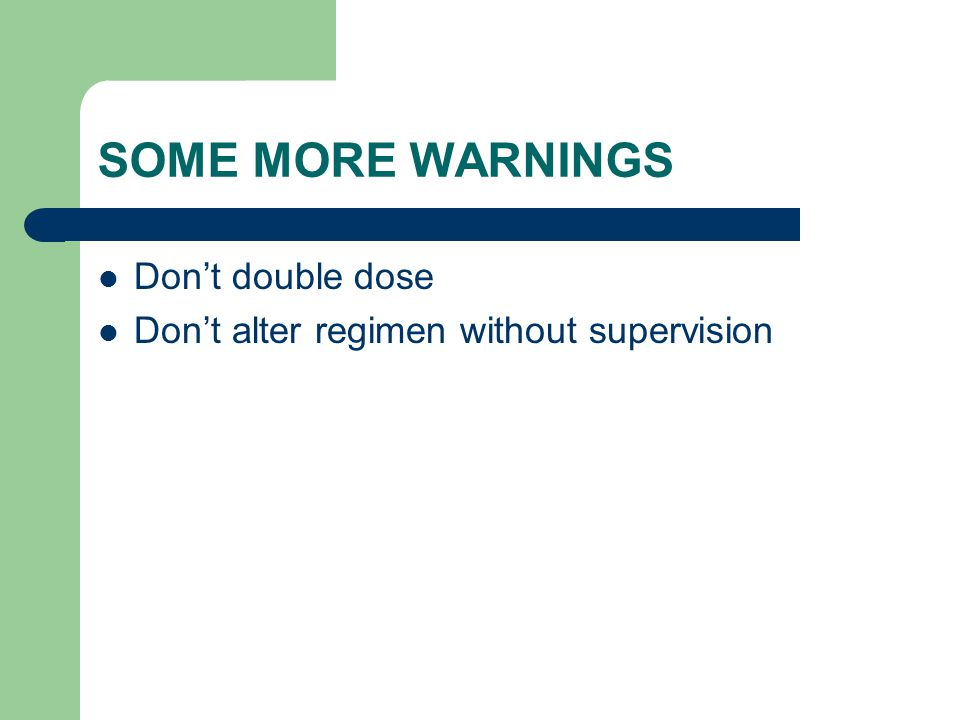 SOME MORE WARNINGS Don't double dose