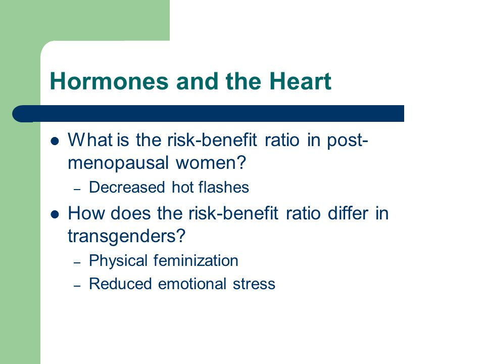 Hormones and the Heart What is the risk-benefit ratio in post-menopausal women Decreased hot flashes.