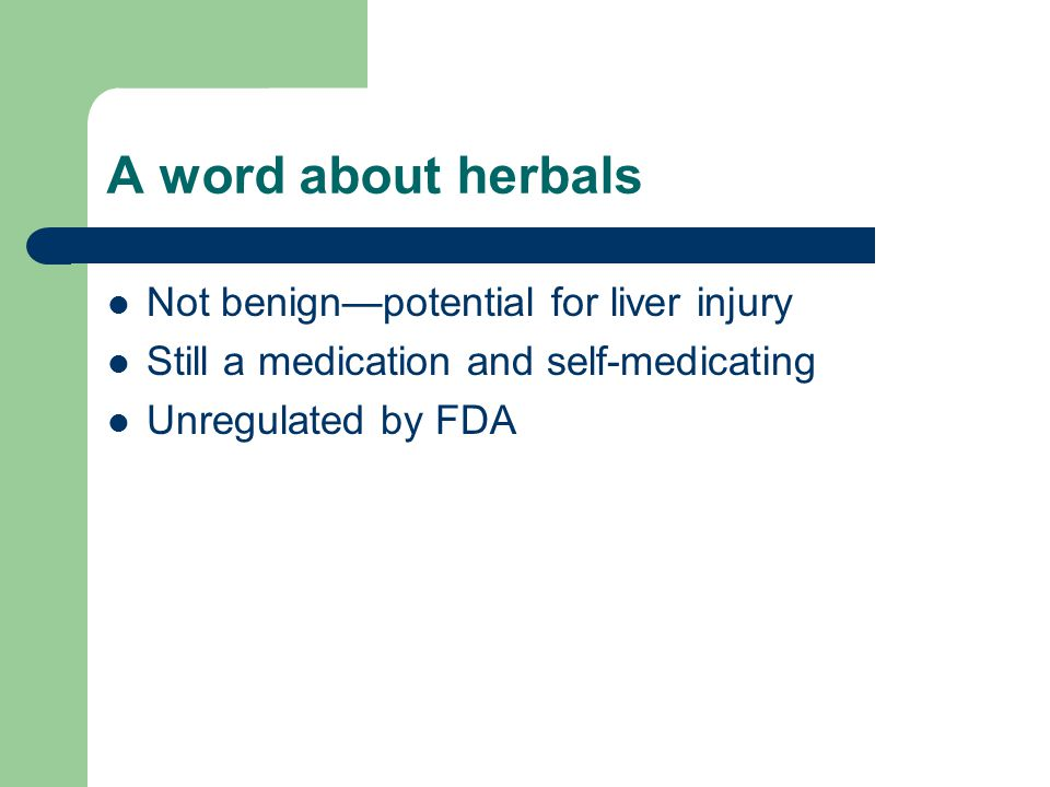 A word about herbals Not benign—potential for liver injury