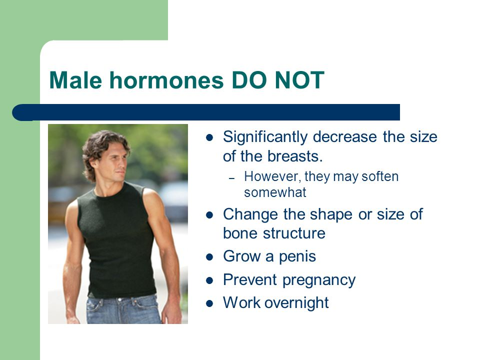 Male hormones DO NOT Significantly decrease the size of the breasts.