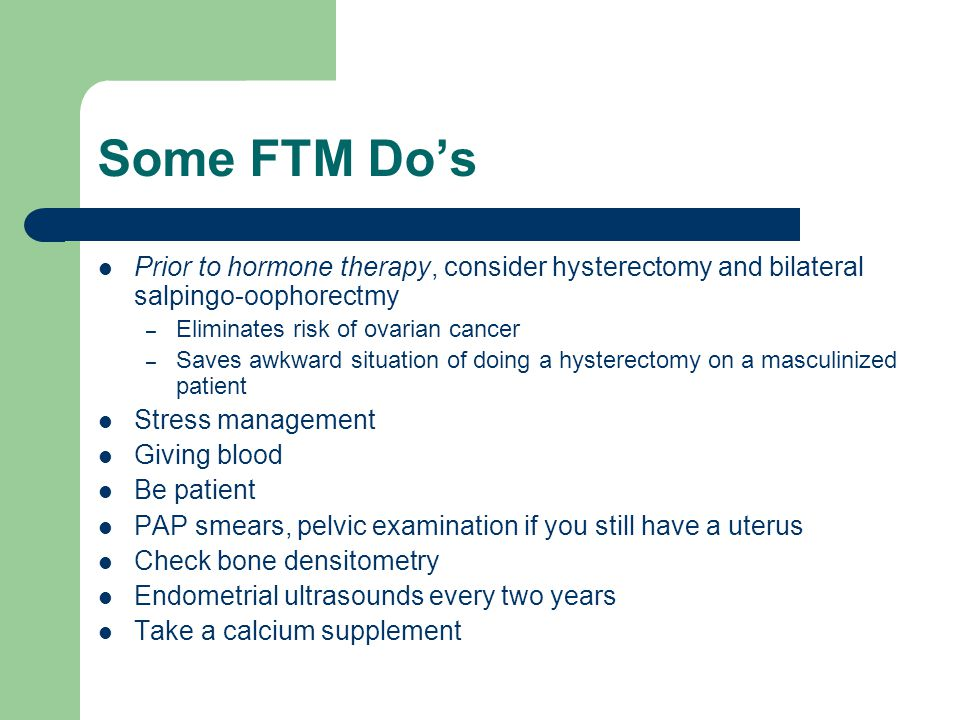 Some FTM Do's Prior to hormone therapy, consider hysterectomy and bilateral salpingo-oophorectmy. Eliminates risk of ovarian cancer.