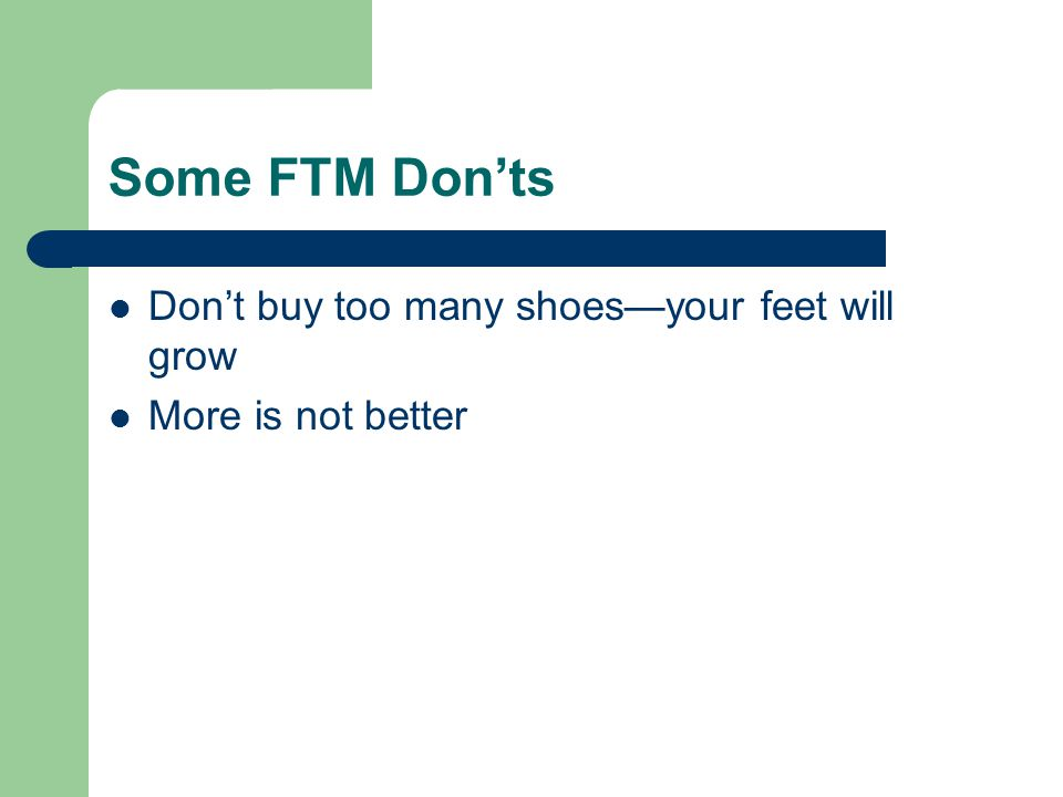 Some FTM Don'ts Don't buy too many shoes—your feet will grow