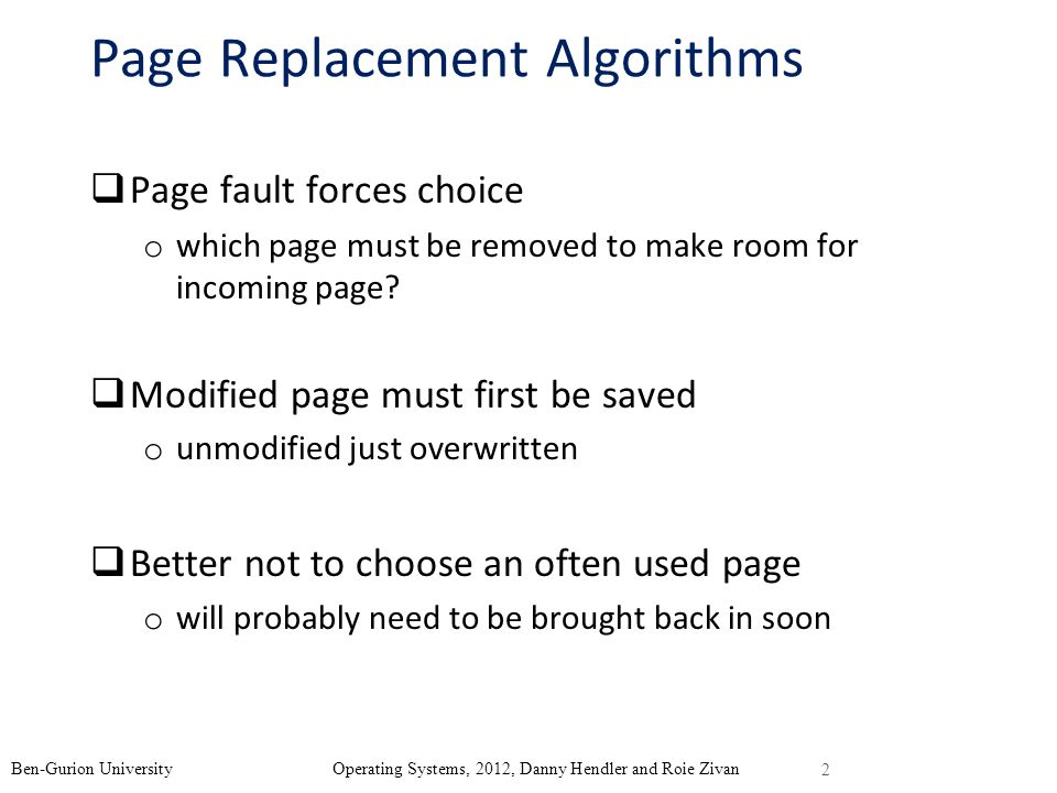page replacement Each page when a page is used its use bit is set to 1 we also use a pointer to the next victim which is initialized to the first page/frame when a page is loaded, it is set to point to the next frame the list of pages is considered as a circular queue when a page is considered for replacement, if the use bit for the next victim page is examined.
