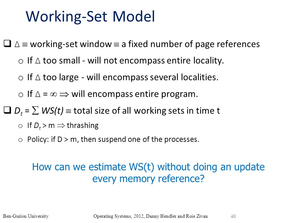 Working-Set Model Δ  working-set window  a fixed number of page references. If Δ too small - will not encompass entire locality.