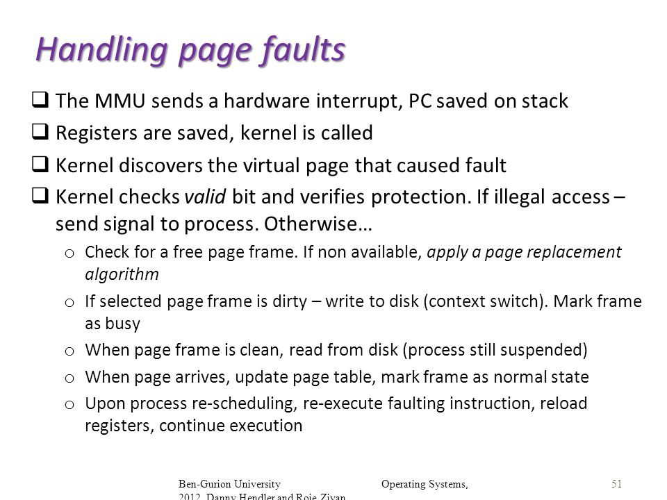 Handling page faults The MMU sends a hardware interrupt, PC saved on stack. Registers are saved, kernel is called.