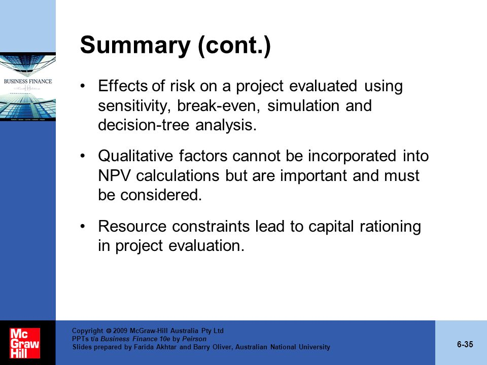 Summary (cont.) Effects of risk on a project evaluated using sensitivity, break-even, simulation and decision-tree analysis.
