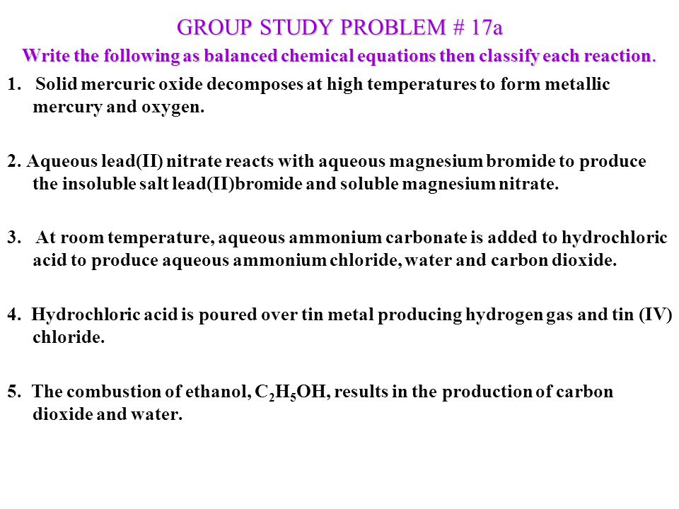 GROUP STUDY PROBLEM # 17a Write the following as balanced chemical equations then classify each reaction.