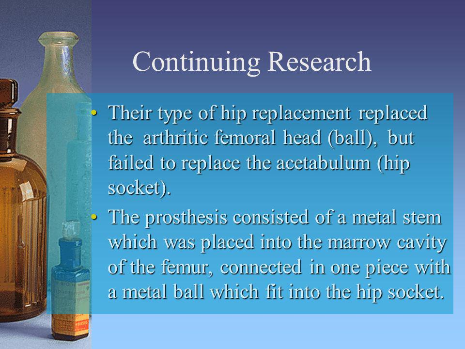 Continuing Research Their type of hip replacement replaced the arthritic femoral head (ball), but failed to replace the acetabulum (hip socket).
