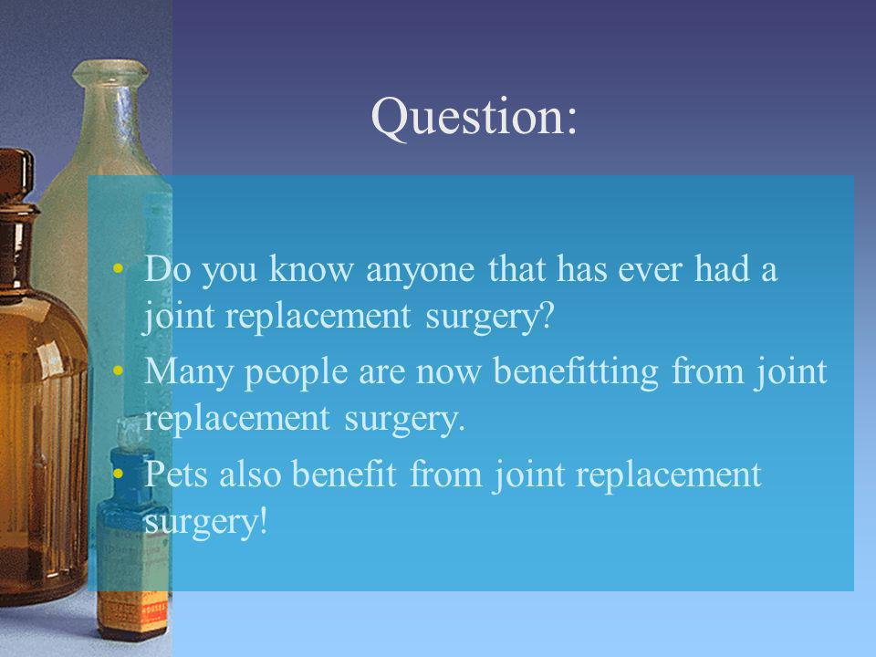 Question: Do you know anyone that has ever had a joint replacement surgery Many people are now benefitting from joint replacement surgery.