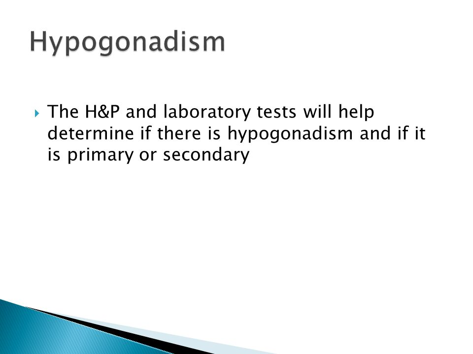 Hypogonadism The H&P and laboratory tests will help determine if there is hypogonadism and if it is primary or secondary.
