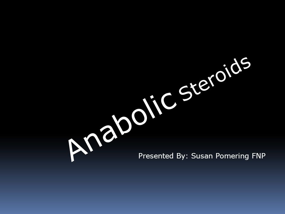 Anabolic Steroids Presented By: Susan Pomering FNP