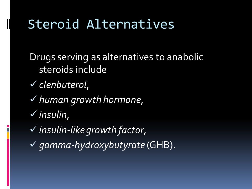 Steroid Alternatives Drugs serving as alternatives to anabolic steroids include. clenbuterol, human growth hormone,