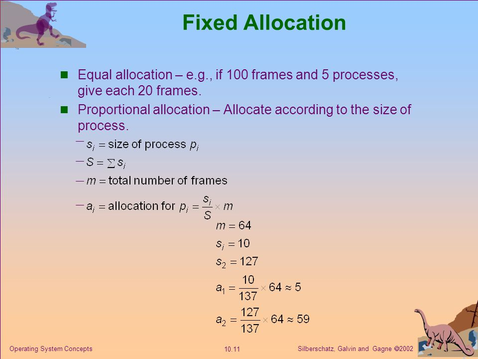 Fixed Allocation Equal allocation – e.g., if 100 frames and 5 processes, give each 20 frames.