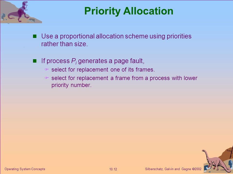 Priority Allocation Use a proportional allocation scheme using priorities rather than size. If process Pi generates a page fault,