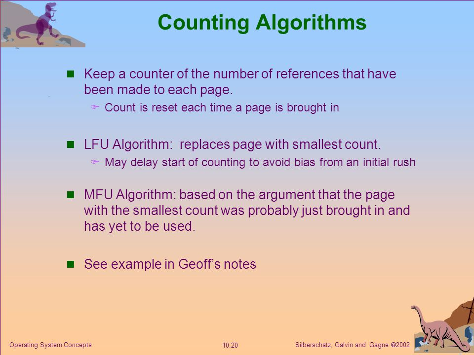 Counting Algorithms Keep a counter of the number of references that have been made to each page. Count is reset each time a page is brought in.