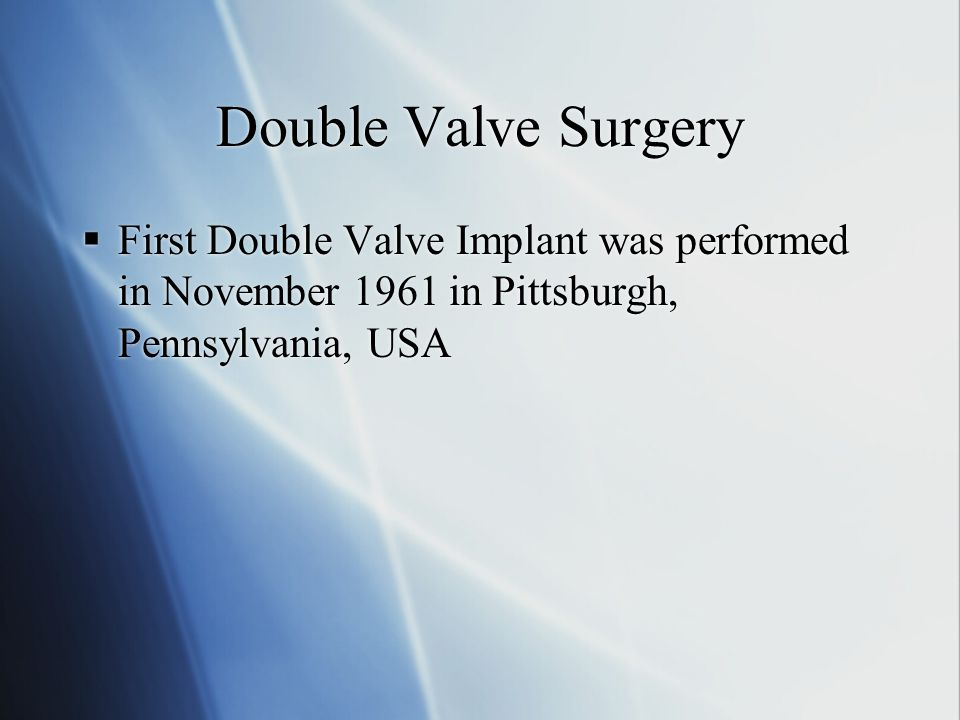 Double Valve Surgery First Double Valve Implant was performed in November 1961 in Pittsburgh, Pennsylvania, USA.