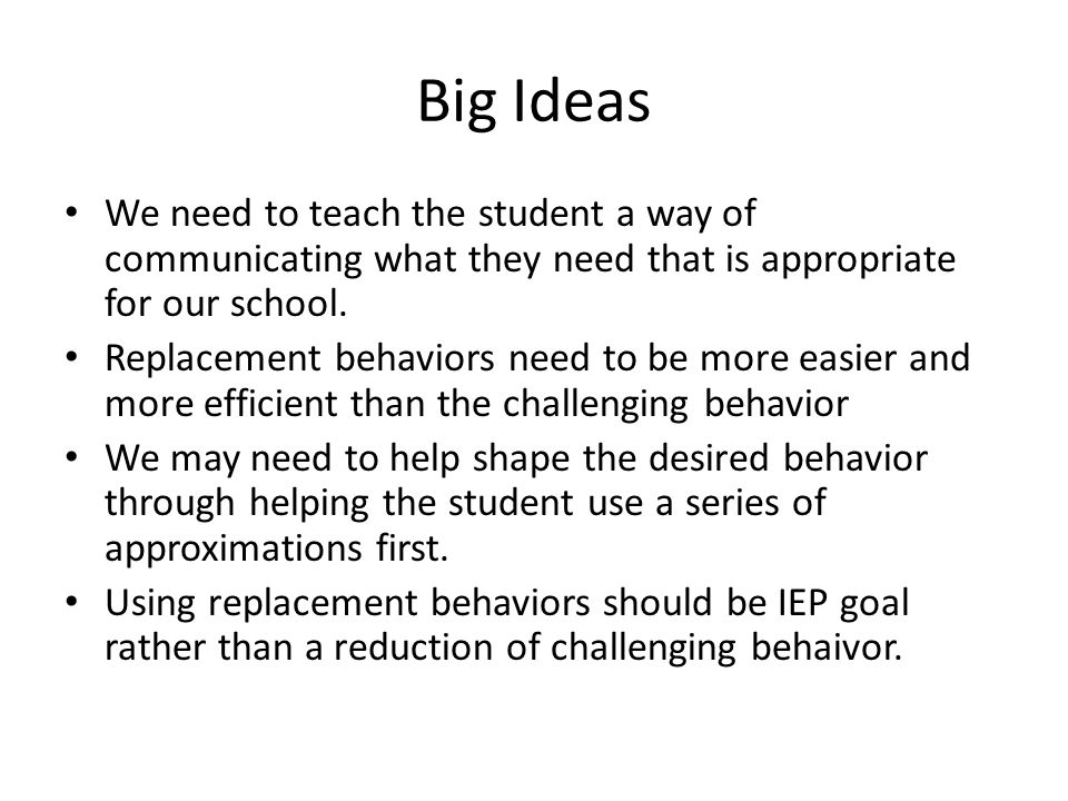Big Ideas We need to teach the student a way of communicating what they need that is appropriate for our school.