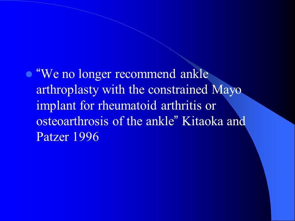 We no longer recommend ankle arthroplasty with the constrained Mayo implant for rheumatoid arthritis or osteoarthrosis of the ankle Kitaoka and Patzer 1996