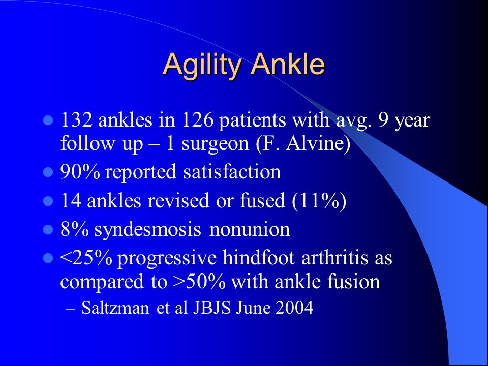 Agility Ankle 132 ankles in 126 patients with avg. 9 year follow up – 1 surgeon (F. Alvine) 90% reported satisfaction.