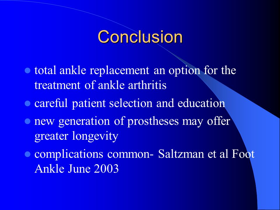 Conclusion total ankle replacement an option for the treatment of ankle arthritis. careful patient selection and education.