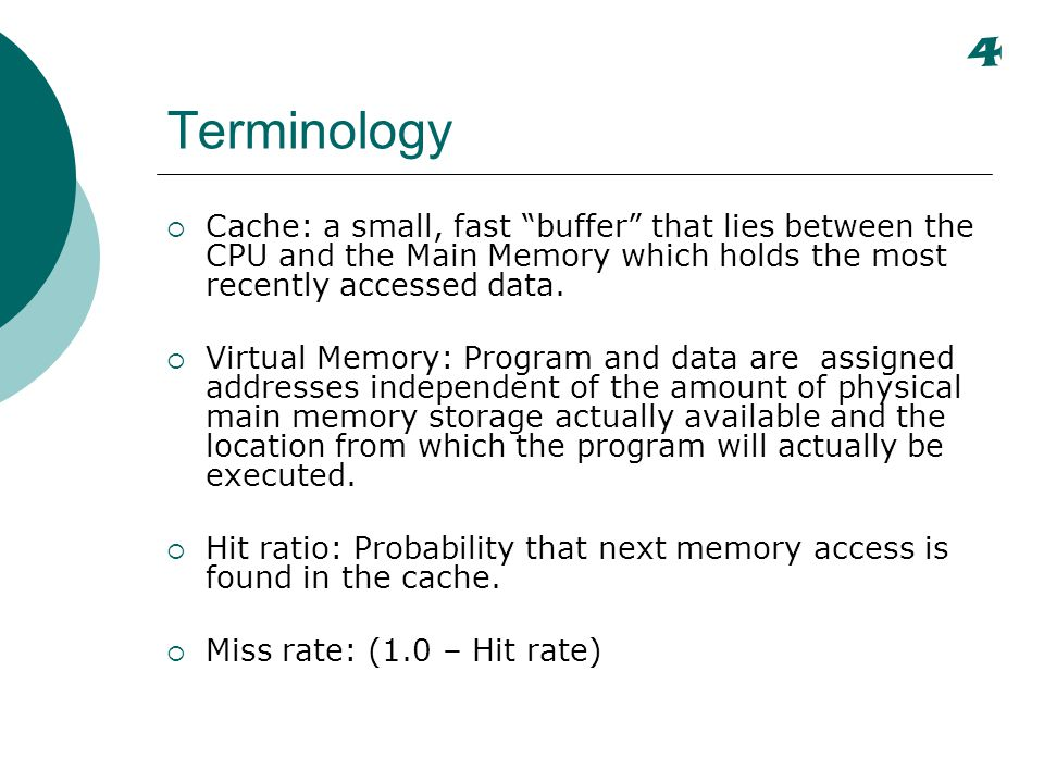 4 Terminology. Cache: a small, fast buffer that lies between the CPU and the Main Memory which holds the most recently accessed data.