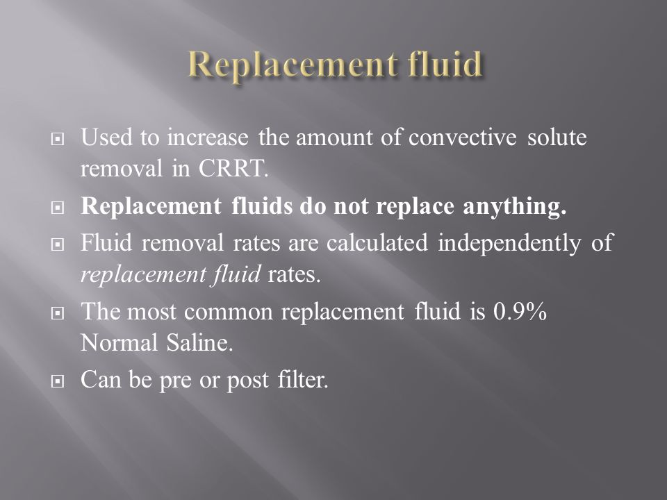 Replacement fluid Used to increase the amount of convective solute removal in CRRT. Replacement fluids do not replace anything.