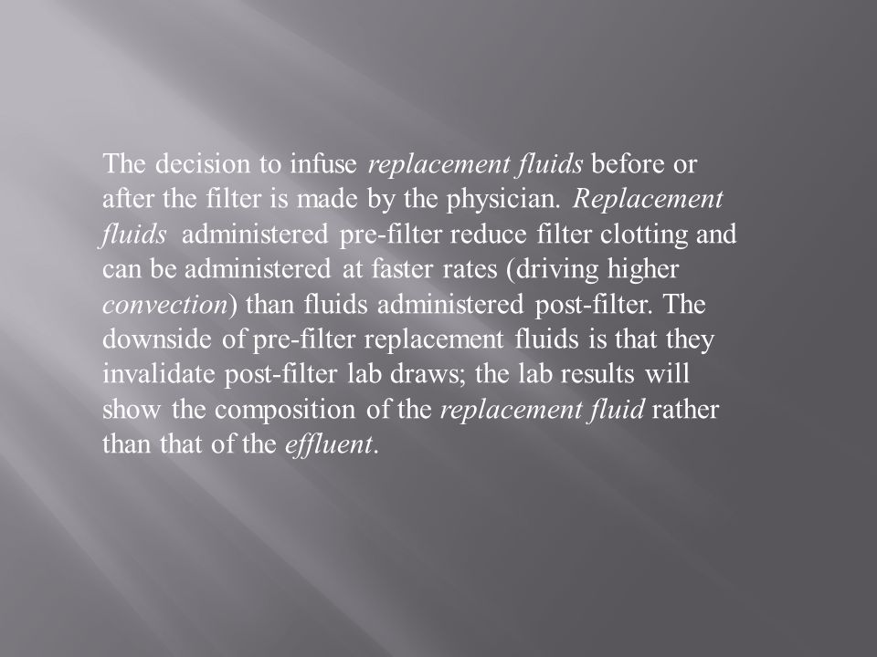 The decision to infuse replacement fluids before or after the filter is made by the physician. Replacement fluids administered pre-filter reduce filter clotting and can be administered at faster rates (driving higher convection) than fluids administered post-filter. The downside of pre-filter replacement fluids is that they invalidate post-filter lab draws; the lab results will