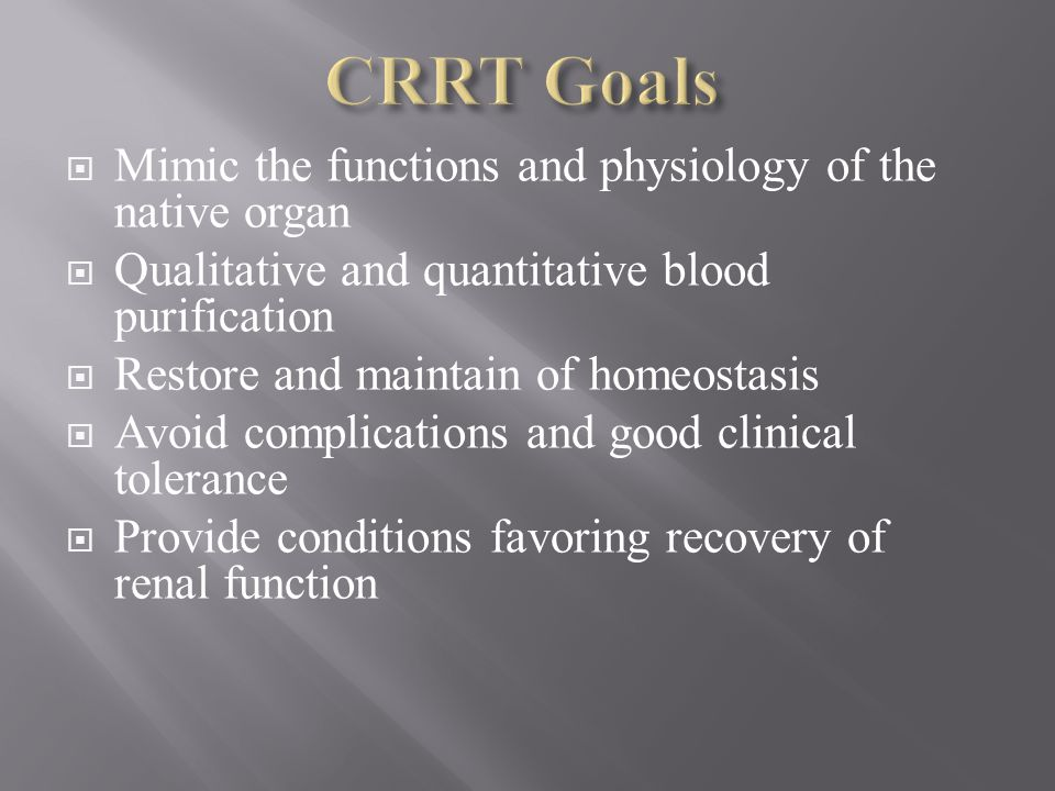CRRT Goals Mimic the functions and physiology of the native organ