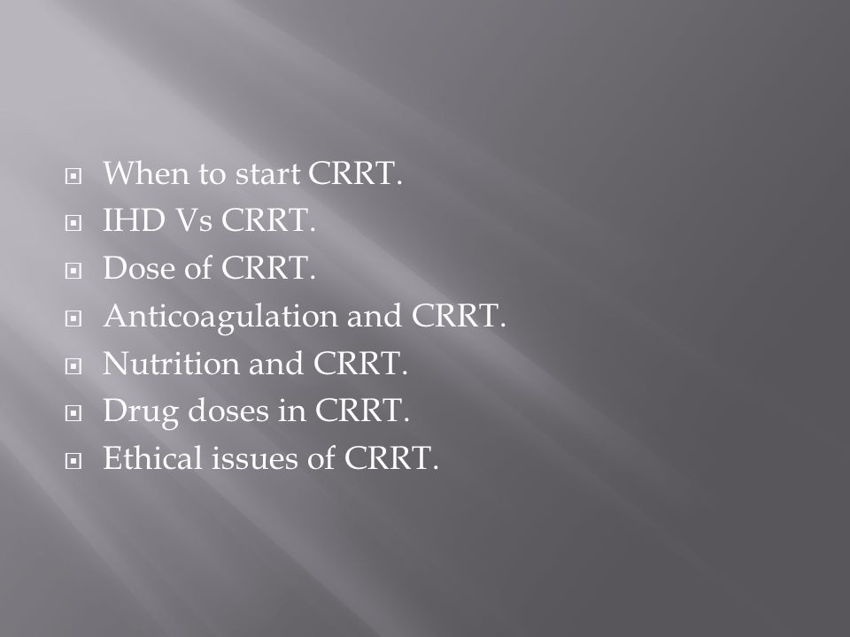 When to start CRRT. IHD Vs CRRT. Dose of CRRT. Anticoagulation and CRRT. Nutrition and CRRT. Drug doses in CRRT.